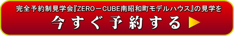「完全予約制見学会」ZERO-CUBE南昭和モデルハウスの見学を予約する!